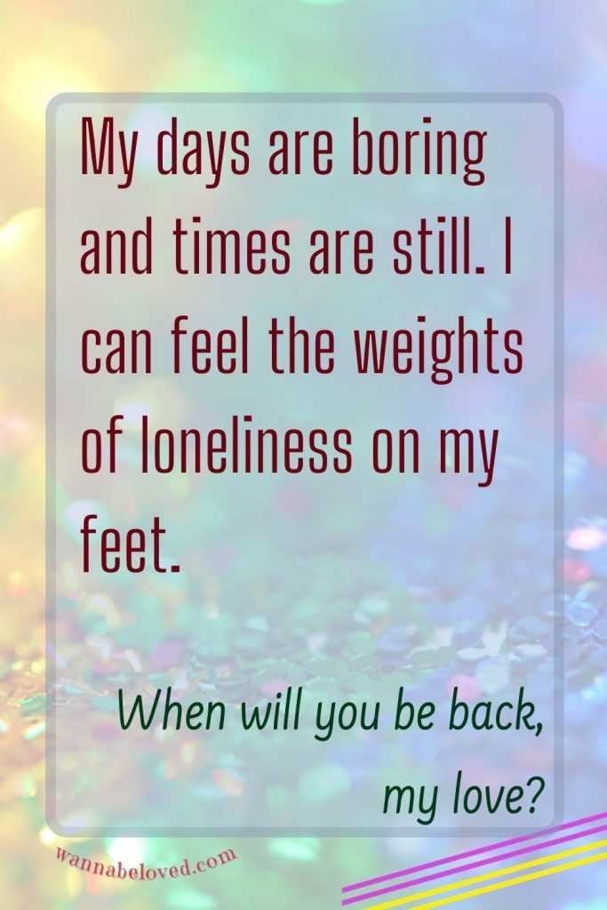 My days are boring and times are still. I can feel the weights of loneliness on my feet.