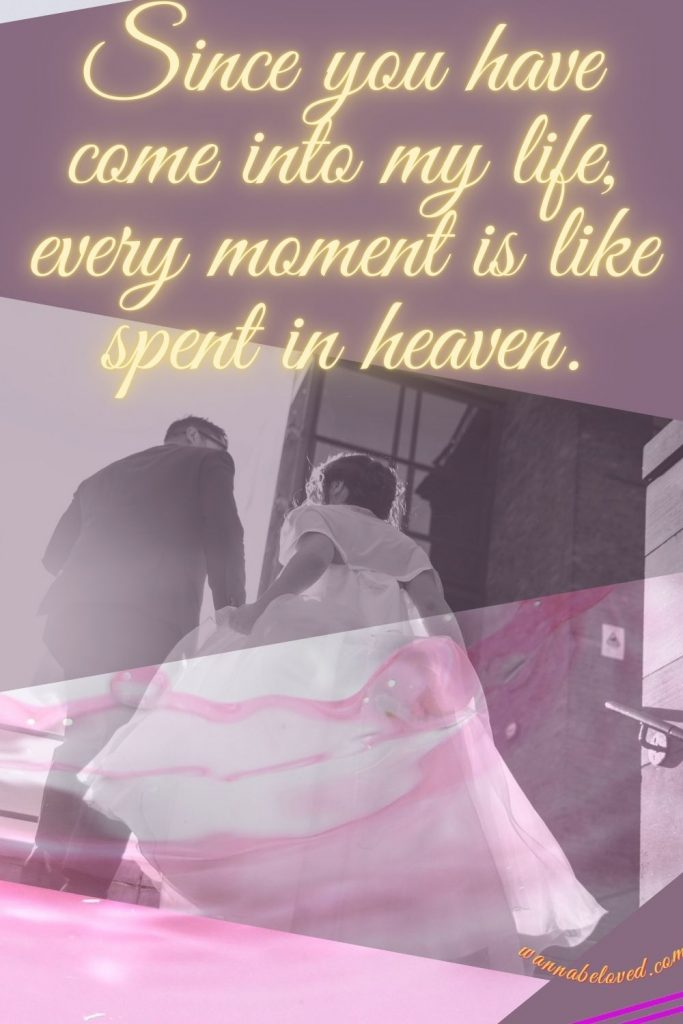 Since you have come into my life, every moment I live is like a moment spent in heaven.